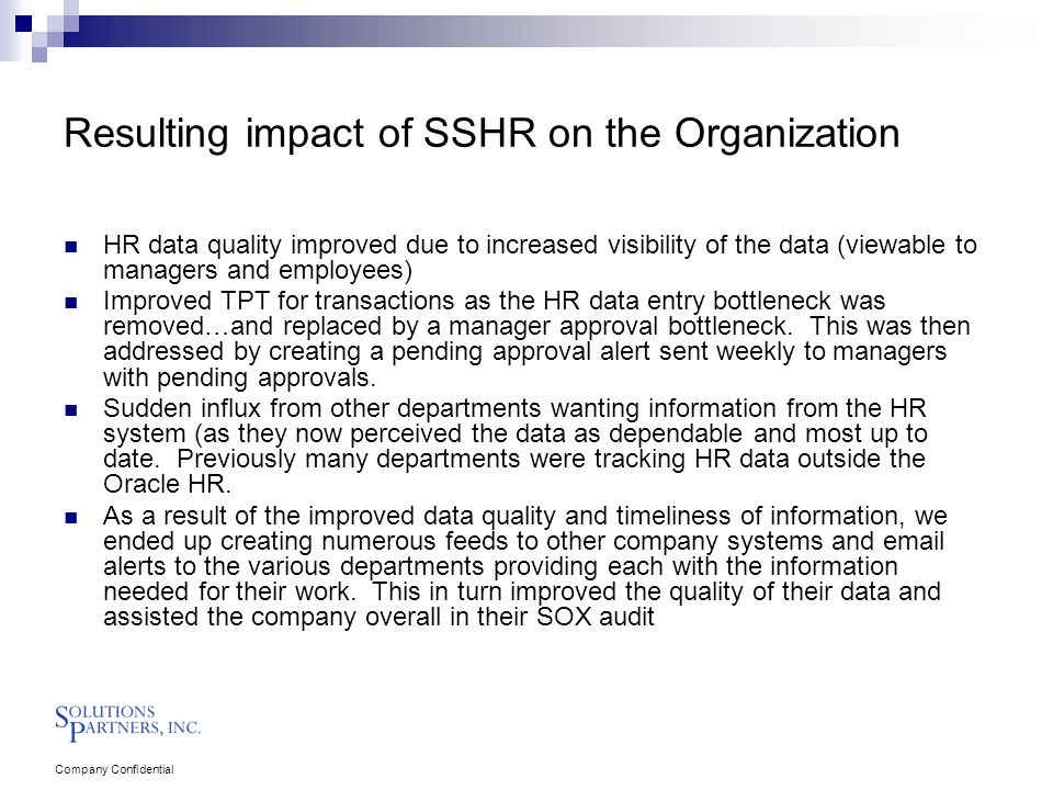 Company Confidential Resulting impact of SSHR on the Organization HR data quality improved due to increased visibility of the data (viewable to managers and employees) Improved TPT for transactions as the HR data entry bottleneck was removed…and replaced by a manager approval bottleneck.