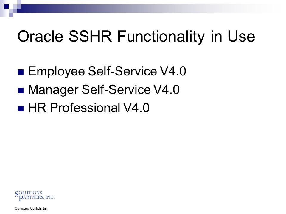 Company Confidential Oracle SSHR Functionality in Use Employee Self-Service V4.0 Manager Self-Service V4.0 HR Professional V4.0