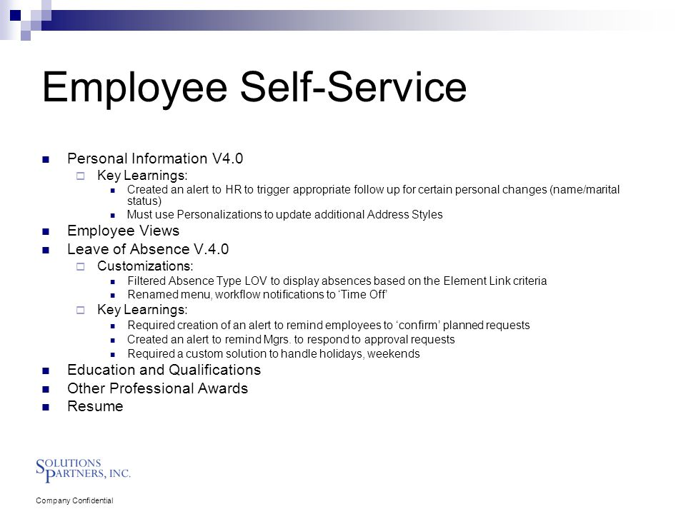 Company Confidential Employee Self-Service Personal Information V4.0  Key Learnings: Created an alert to HR to trigger appropriate follow up for certain personal changes (name/marital status) Must use Personalizations to update additional Address Styles Employee Views Leave of Absence V.4.0  Customizations: Filtered Absence Type LOV to display absences based on the Element Link criteria Renamed menu, workflow notifications to 'Time Off'  Key Learnings: Required creation of an alert to remind employees to 'confirm' planned requests Created an alert to remind Mgrs.