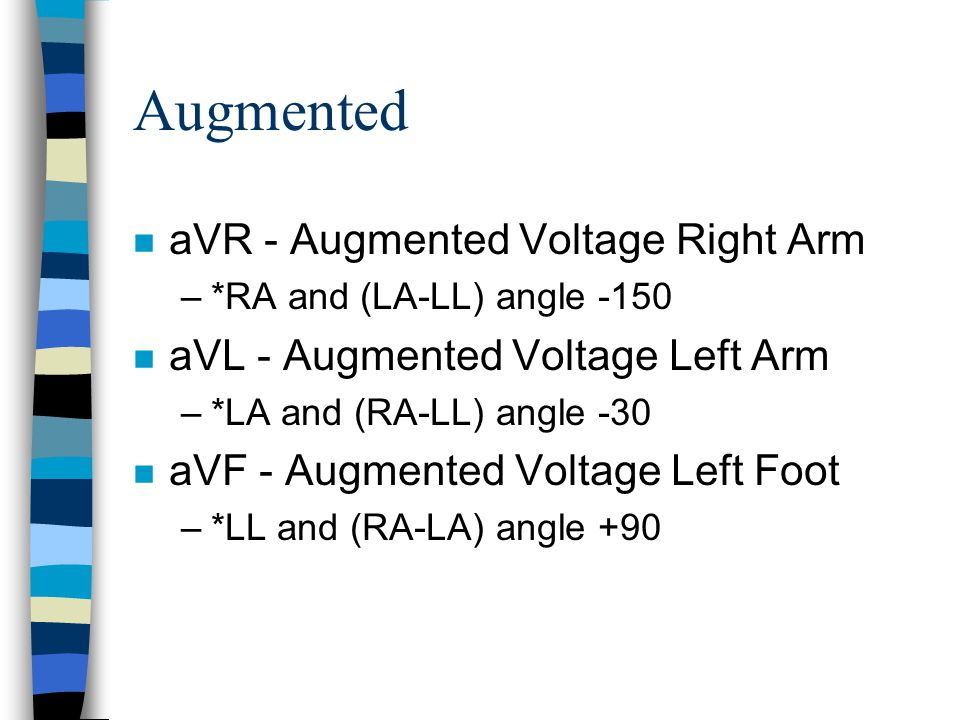 Augmented n aVR - Augmented Voltage Right Arm –*RA and (LA-LL) angle -150 n aVL - Augmented Voltage Left Arm –*LA and (RA-LL) angle -30 n aVF - Augmen
