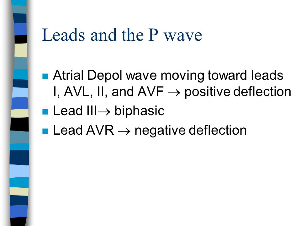 Leads and the P wave n Atrial Depol wave moving toward leads I, AVL, II, and AVF  positive deflection n Lead III  biphasic n Lead AVR  negative def