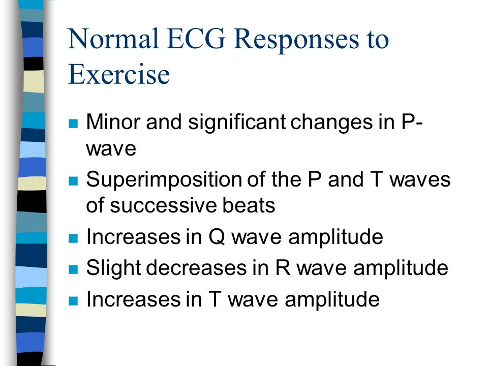 Normal ECG Responses to Exercise n Minor and significant changes in P- wave n Superimposition of the P and T waves of successive beats n Increases in