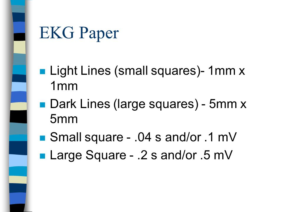 EKG Paper n Light Lines (small squares)- 1mm x 1mm n Dark Lines (large squares) - 5mm x 5mm n Small square -.04 s and/or.1 mV n Large Square -.2 s and