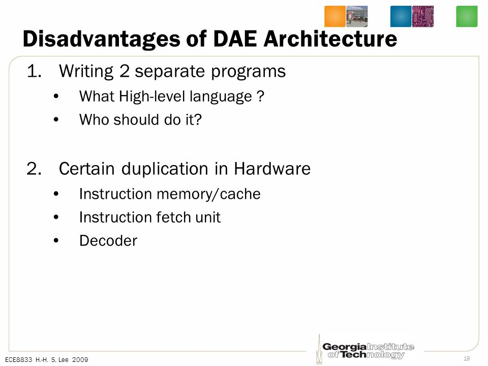 ECE8833 H.-H. S. Lee 2009 19 Disadvantages of DAE Architecture 1.Writing 2 separate programs What High-level language ? Who should do it? 2.Certain du