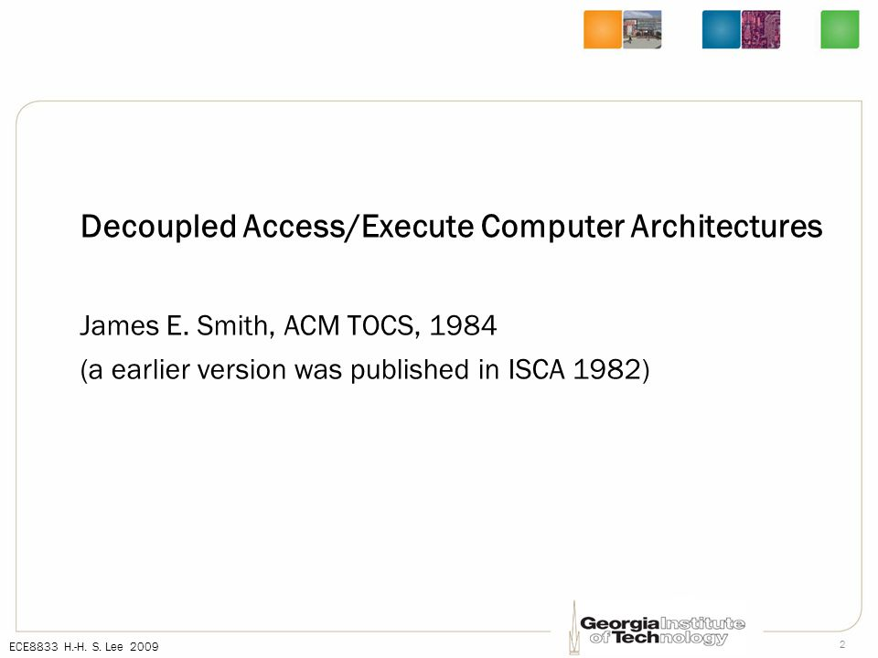 ECE8833 H.-H. S. Lee 2009 2 Decoupled Access/Execute Computer Architectures James E.