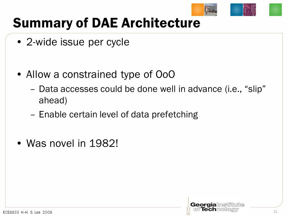 ECE8833 H.-H. S. Lee 2009 21 Summary of DAE Architecture 2-wide issue per cycle Allow a constrained type of OoO –Data accesses could be done well in a