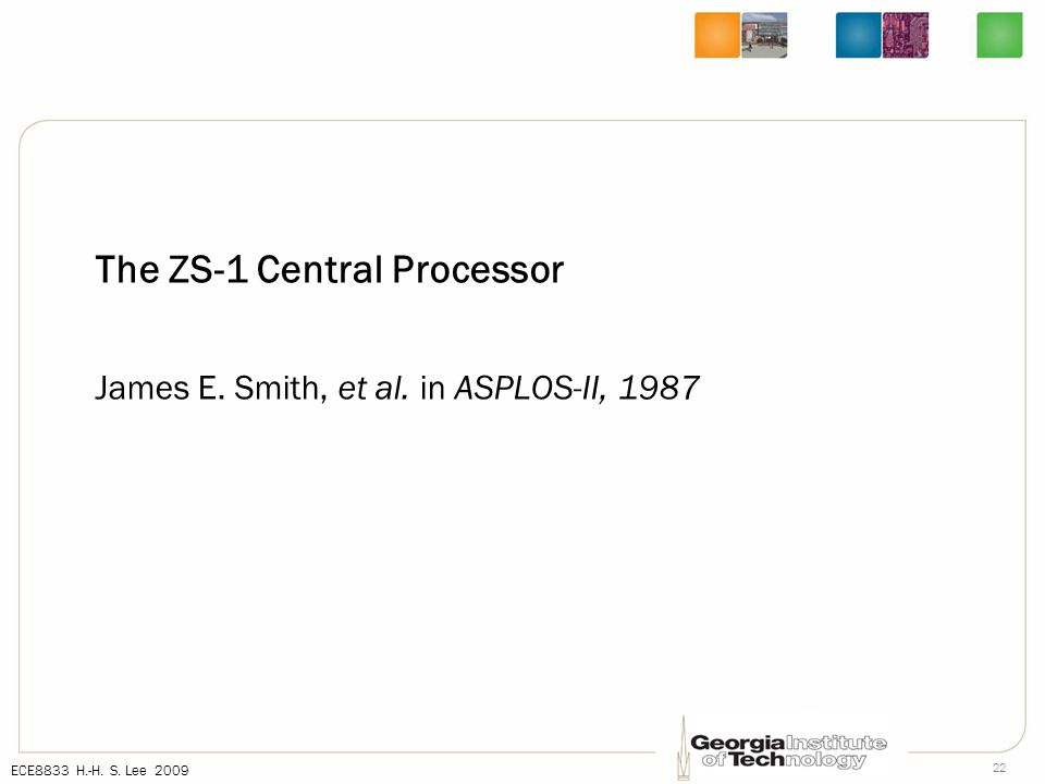 ECE8833 H.-H. S. Lee 2009 22 The ZS-1 Central Processor James E. Smith, et al. in ASPLOS-II, 1987