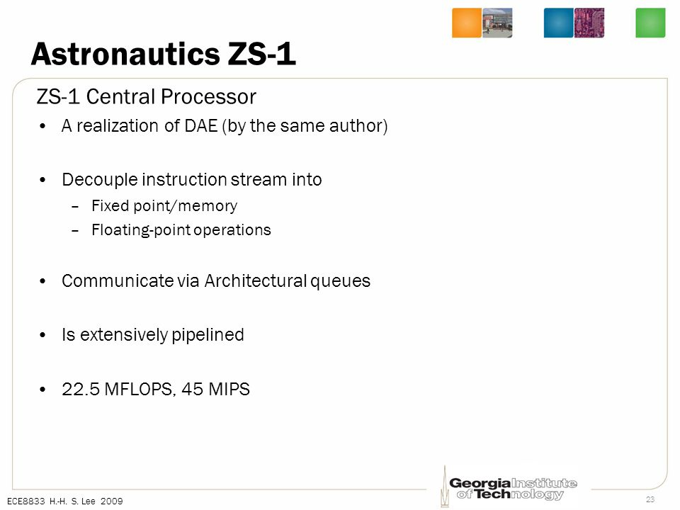 ECE8833 H.-H. S. Lee 2009 23 Astronautics ZS-1 ZS-1 Central Processor A realization of DAE (by the same author) Decouple instruction stream into –Fixe