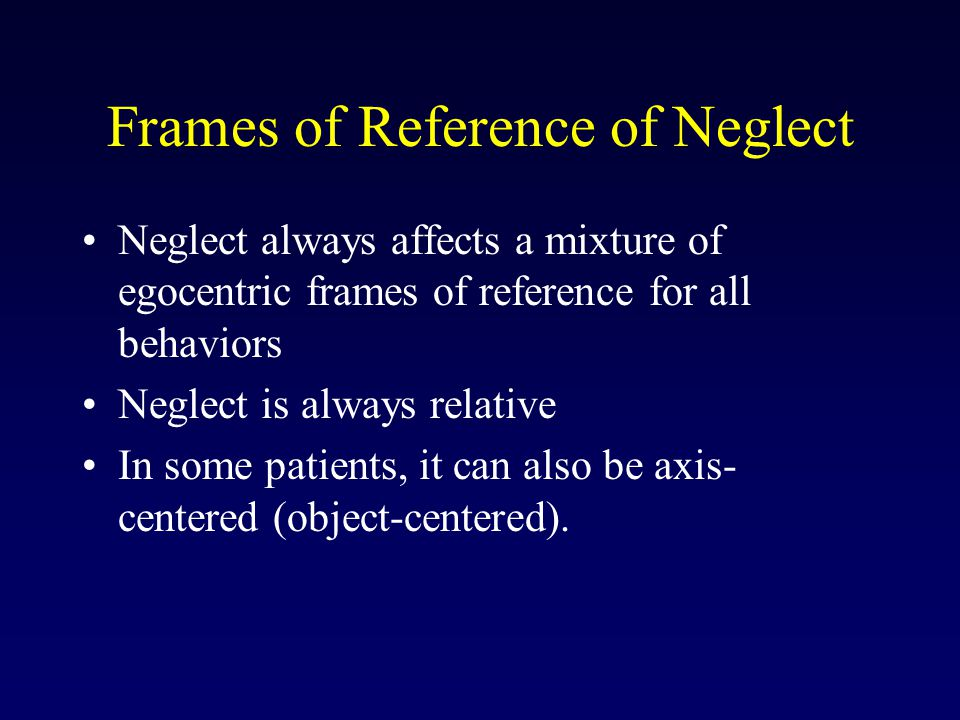 Frames of Reference of Neglect Neglect always affects a mixture of egocentric frames of reference for all behaviors Neglect is always relative In some patients, it can also be axis- centered (object-centered).