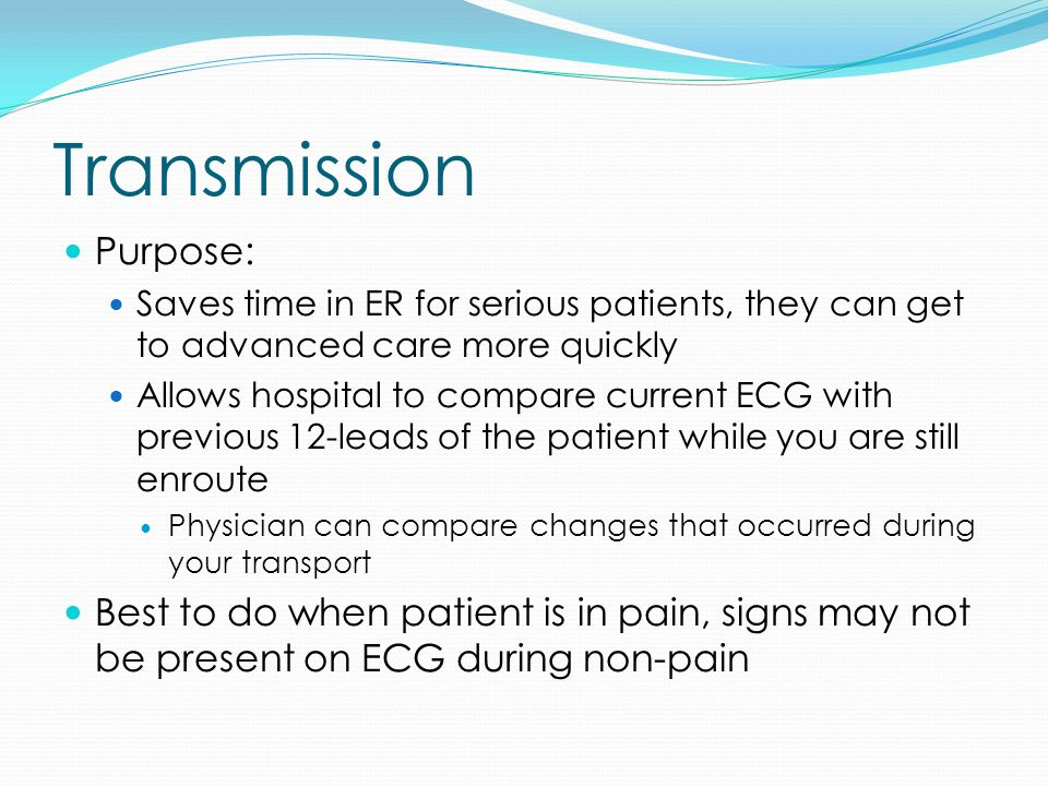 Transmission Purpose: Saves time in ER for serious patients, they can get to advanced care more quickly Allows hospital to compare current ECG with pr