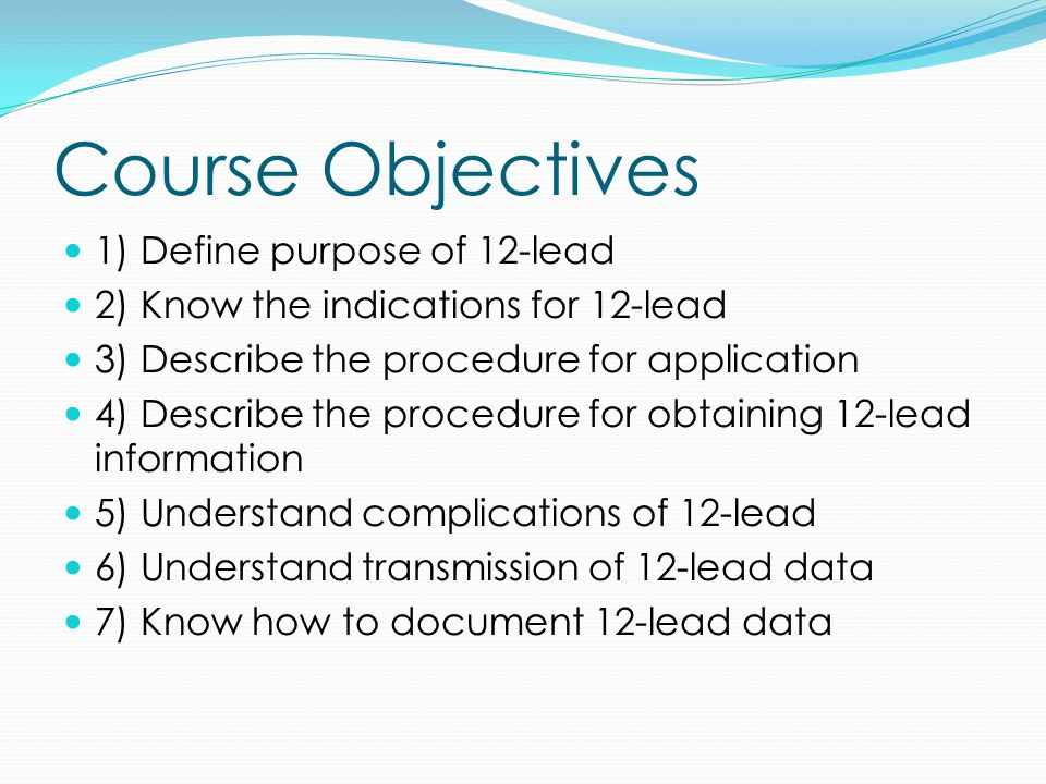 Course Objectives 1) Define purpose of 12-lead 2) Know the indications for 12-lead 3) Describe the procedure for application 4) Describe the procedure