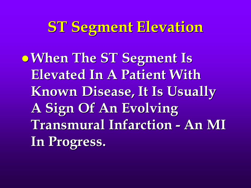 ST Segment Elevation l When The ST Segment Is Elevated In A Patient With Known Disease, It Is Usually A Sign Of An Evolving Transmural Infarction - An