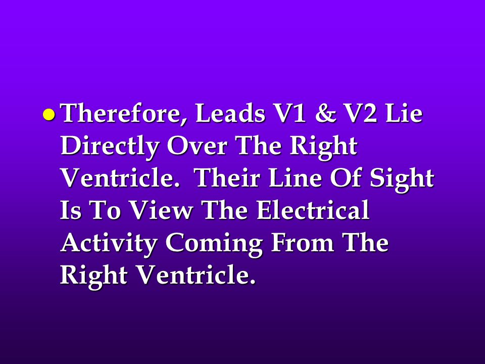 l Therefore, Leads V1 & V2 Lie Directly Over The Right Ventricle. Their Line Of Sight Is To View The Electrical Activity Coming From The Right Ventric