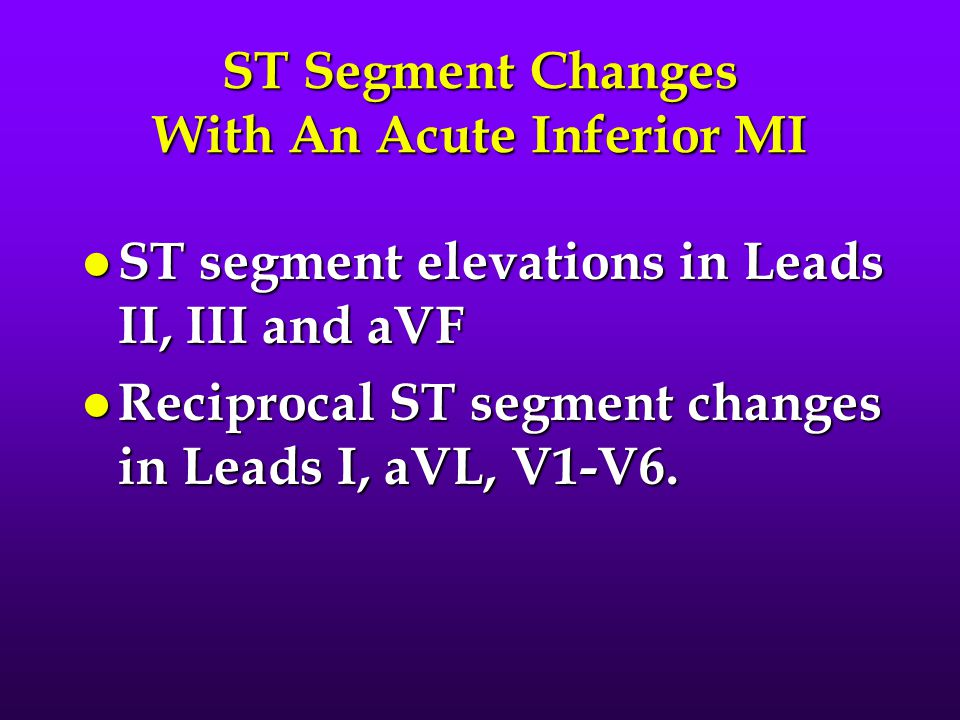 ST Segment Changes With An Acute Inferior MI l ST segment elevations in Leads II, III and aVF l Reciprocal ST segment changes in Leads I, aVL, V1-V6.