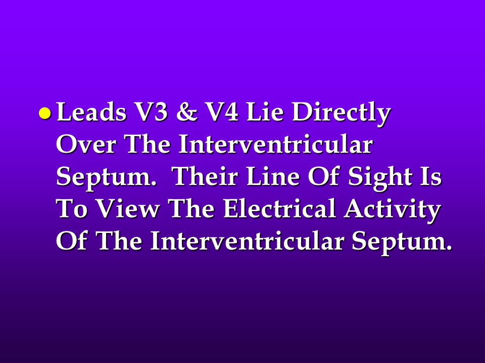 l Leads V3 & V4 Lie Directly Over The Interventricular Septum. Their Line Of Sight Is To View The Electrical Activity Of The Interventricular Septum.