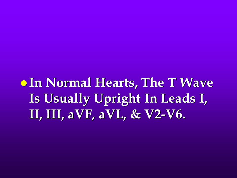 l In Normal Hearts, The T Wave Is Usually Upright In Leads I, II, III, aVF, aVL, & V2-V6.