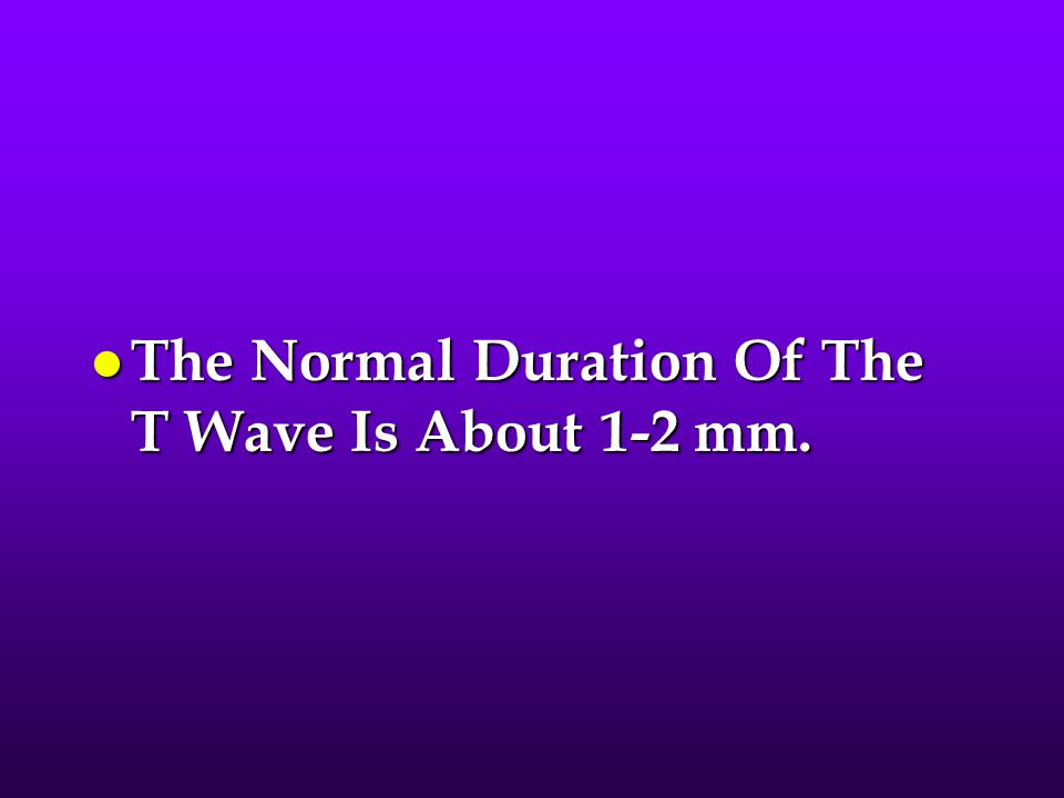l The Normal Duration Of The T Wave Is About 1-2 mm.