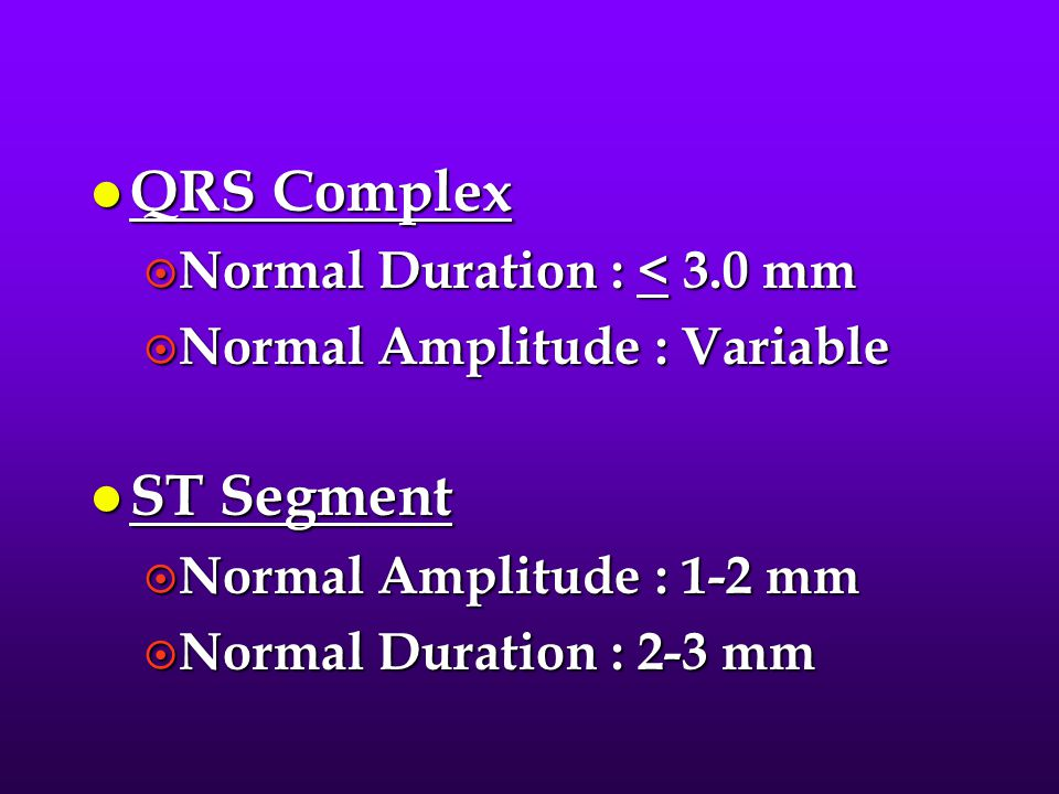 l QRS Complex ¤ Normal Duration : < 3.0 mm ¤ Normal Amplitude : Variable l ST Segment ¤ Normal Amplitude : 1-2 mm ¤ Normal Duration : 2-3 mm