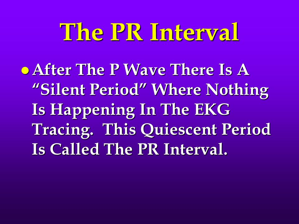 """The PR Interval l After The P Wave There Is A """"Silent Period"""" Where Nothing Is Happening In The EKG Tracing. This Quiescent Period Is Called The PR In"""