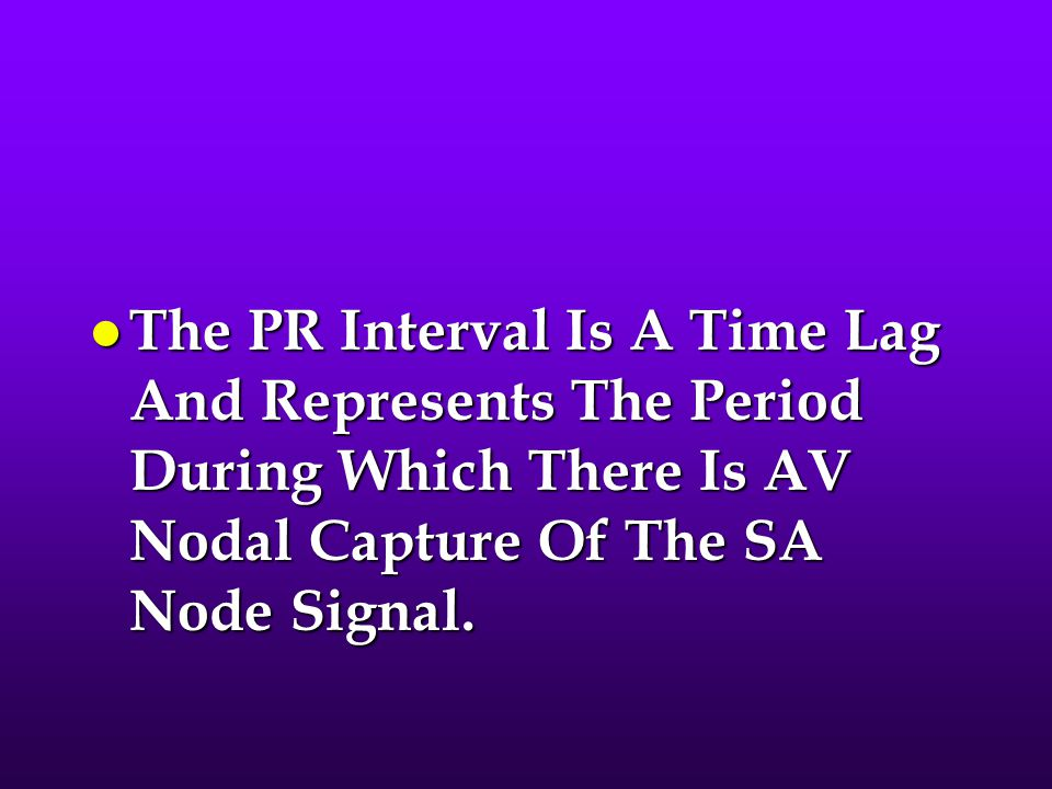 l The PR Interval Is A Time Lag And Represents The Period During Which There Is AV Nodal Capture Of The SA Node Signal.