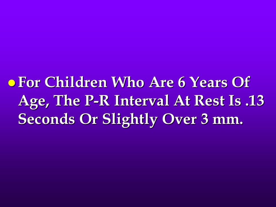 l For Children Who Are 6 Years Of Age, The P-R Interval At Rest Is.13 Seconds Or Slightly Over 3 mm.