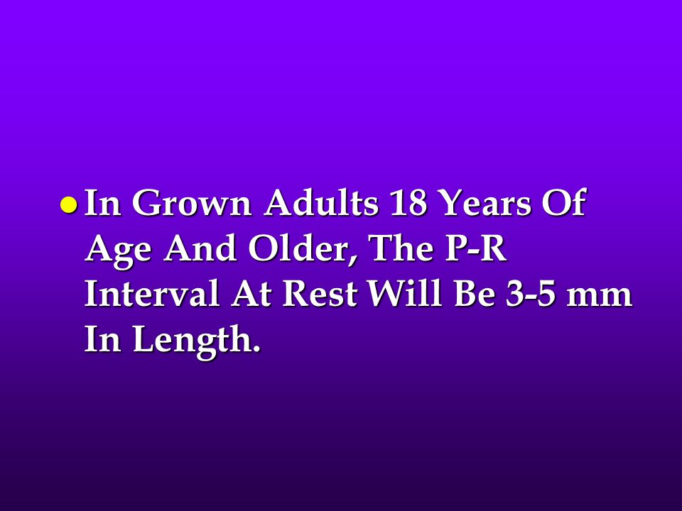 l In Grown Adults 18 Years Of Age And Older, The P-R Interval At Rest Will Be 3-5 mm In Length.