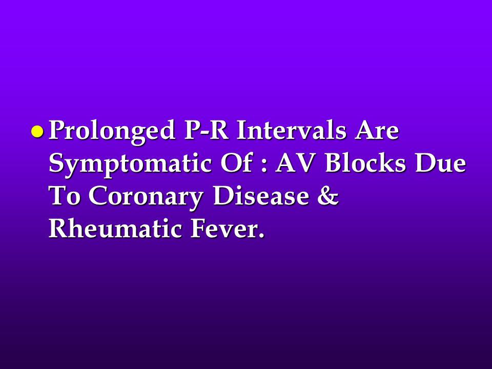 l Prolonged P-R Intervals Are Symptomatic Of : AV Blocks Due To Coronary Disease & Rheumatic Fever.