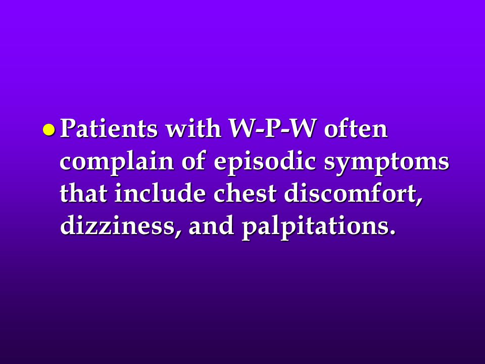 l Patients with W-P-W often complain of episodic symptoms that include chest discomfort, dizziness, and palpitations.