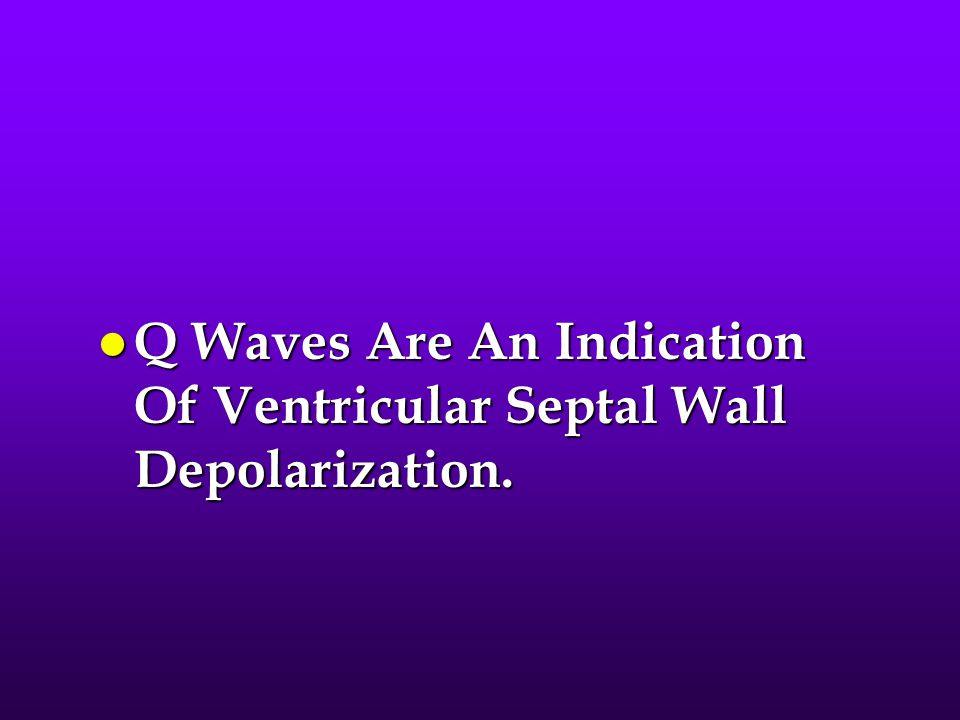 l Q Waves Are An Indication Of Ventricular Septal Wall Depolarization.