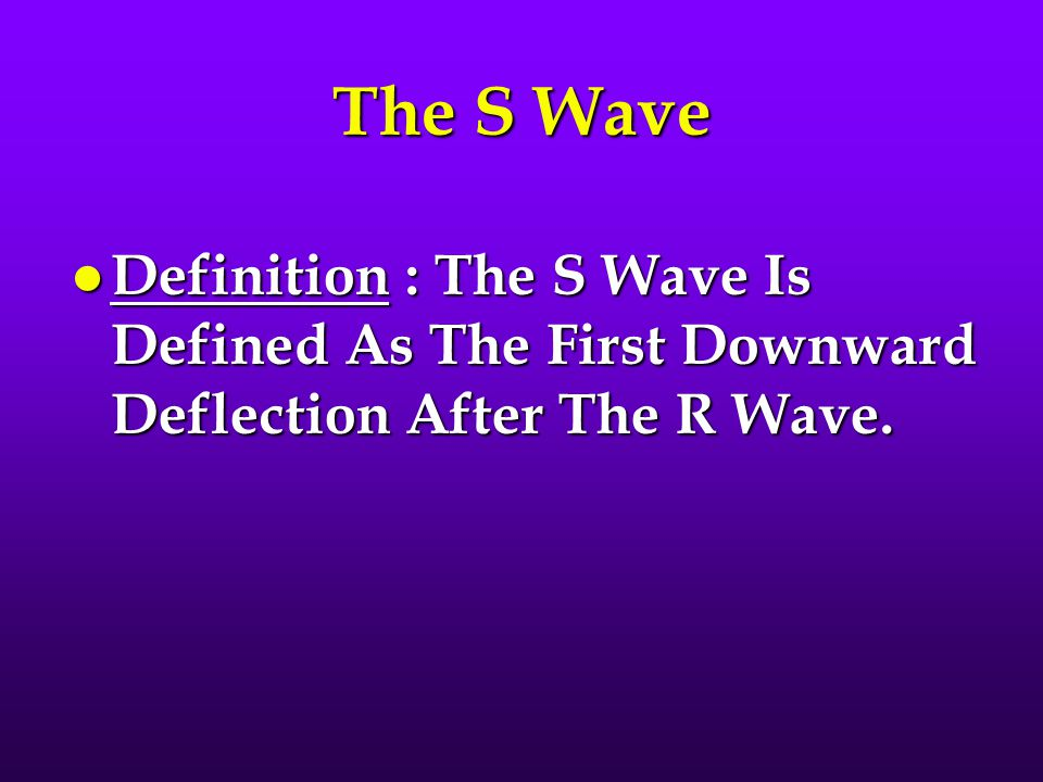 The S Wave l Definition : The S Wave Is Defined As The First Downward Deflection After The R Wave.