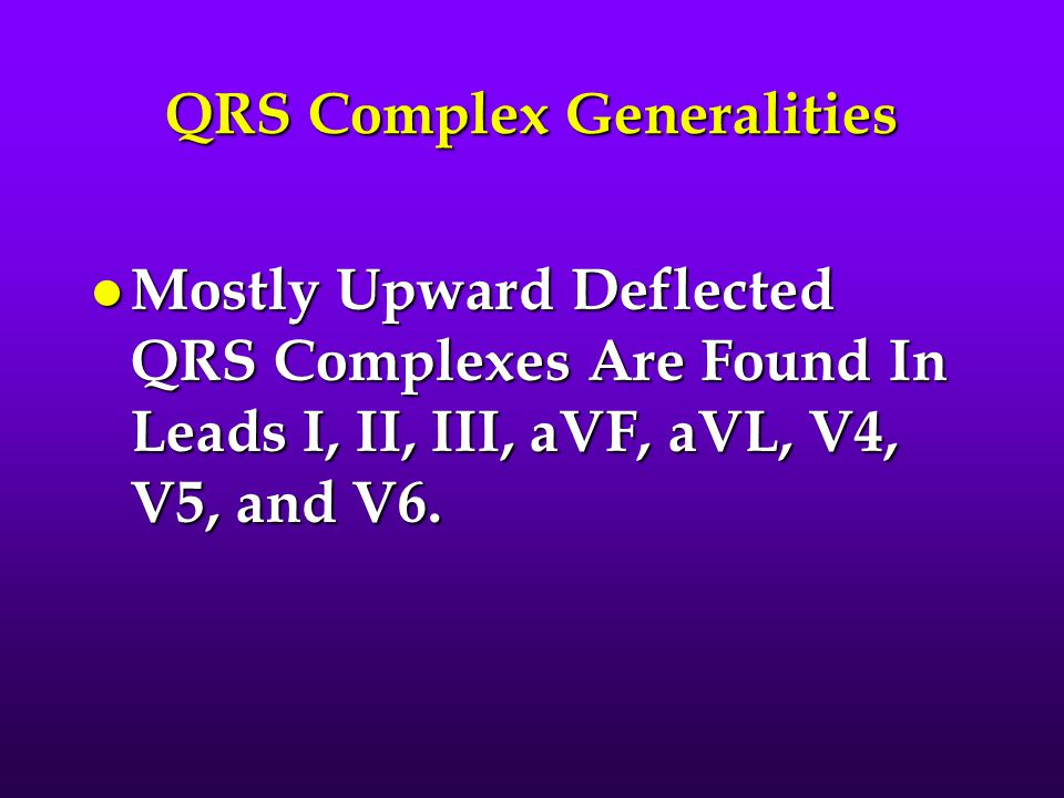 QRS Complex Generalities l Mostly Upward Deflected QRS Complexes Are Found In Leads I, II, III, aVF, aVL, V4, V5, and V6.