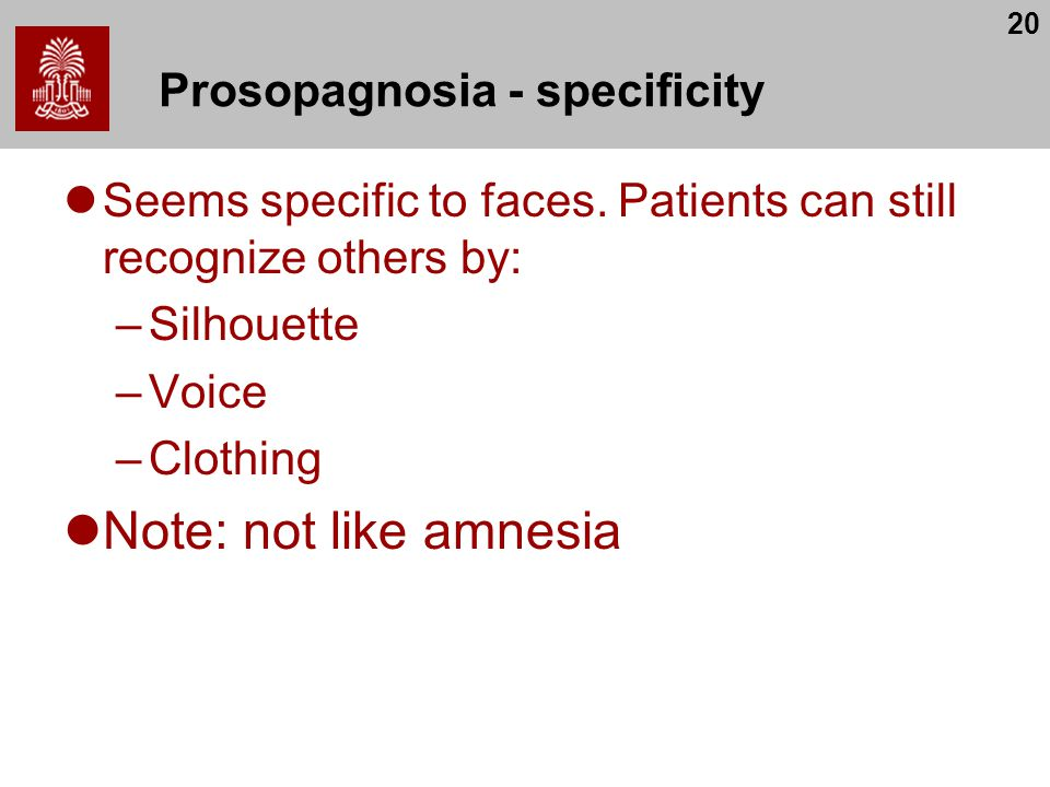 20 Prosopagnosia - specificity Seems specific to faces. Patients can still recognize others by: –Silhouette –Voice –Clothing Note: not like amnesia