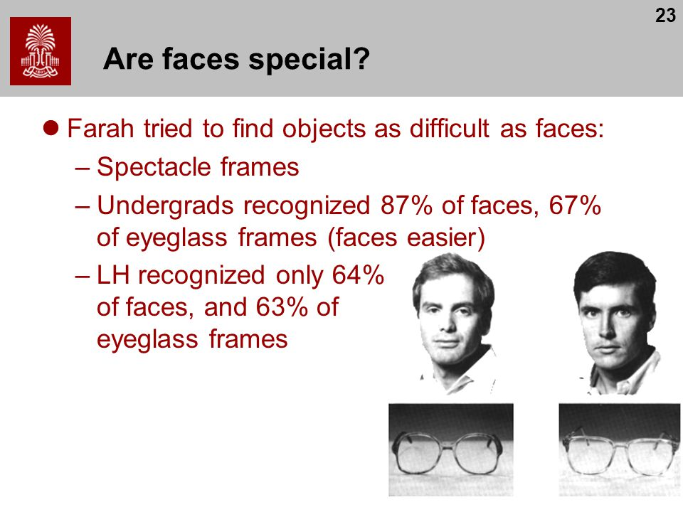 23 Are faces special? Farah tried to find objects as difficult as faces: –Spectacle frames –Undergrads recognized 87% of faces, 67% of eyeglass frames