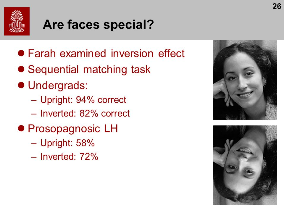 26 Are faces special? Farah examined inversion effect Sequential matching task Undergrads: –Upright: 94% correct –Inverted: 82% correct Prosopagnosic
