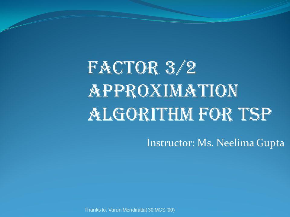 Thanks to: Varun Mendiratta( 30,MCS '09) FACTOR 3/2 APPROXIMATION ALGORITHM FOR TSP Instructor: Ms. Neelima Gupta