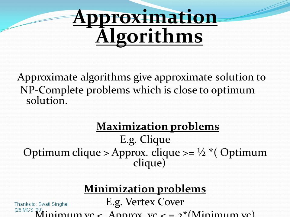 Thanks to: Swati Singhal (28,MCS '09) Approximation Algorithms Approximate algorithms give approximate solution to NP-Complete problems which is close