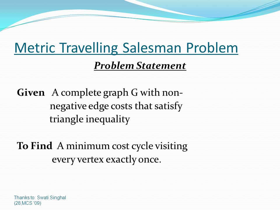Thanks to: Swati Singhal (28,MCS '09) Metric Travelling Salesman Problem Problem Statement Given A complete graph G with non- negative edge costs that