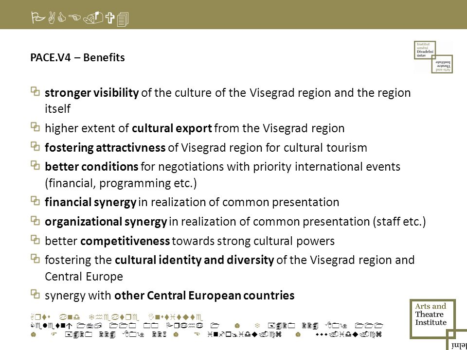 PACE.V4 PACE.V4 – Benefits stronger visibility of the culture of the Visegrad region and the region itself higher extent of cultural export from the Visegrad region fostering attractivness of Visegrad region for cultural tourism better conditions for negotiations with priority international events (financial, programming etc.) financial synergy in realization of common presentation organizational synergy in realization of common presentation (staff etc.) better competitiveness towards strong cultural powers fostering the cultural identity and diversity of the Visegrad region and Central Europe synergy with other Central European countries Arts and Theatre Institute Celetná 17, 110 00 Praha 1 | T +420 224 809 111 | F +420 224 809 226 | E info@idu.cz | www.idu.cz