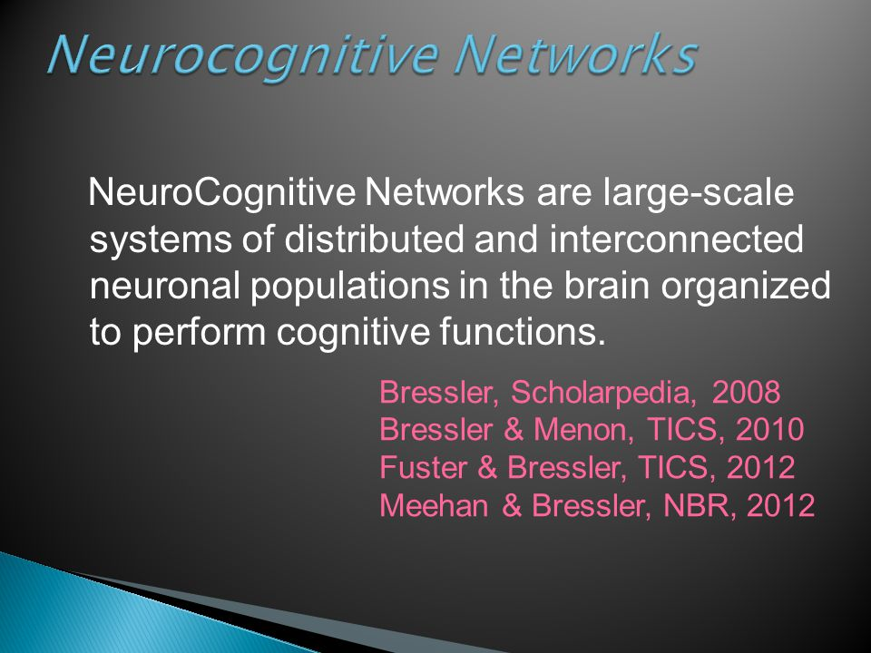 Neurocognitive Networks NeuroCognitive Networks are large-scale systems of distributed and interconnected neuronal populations in the brain organized