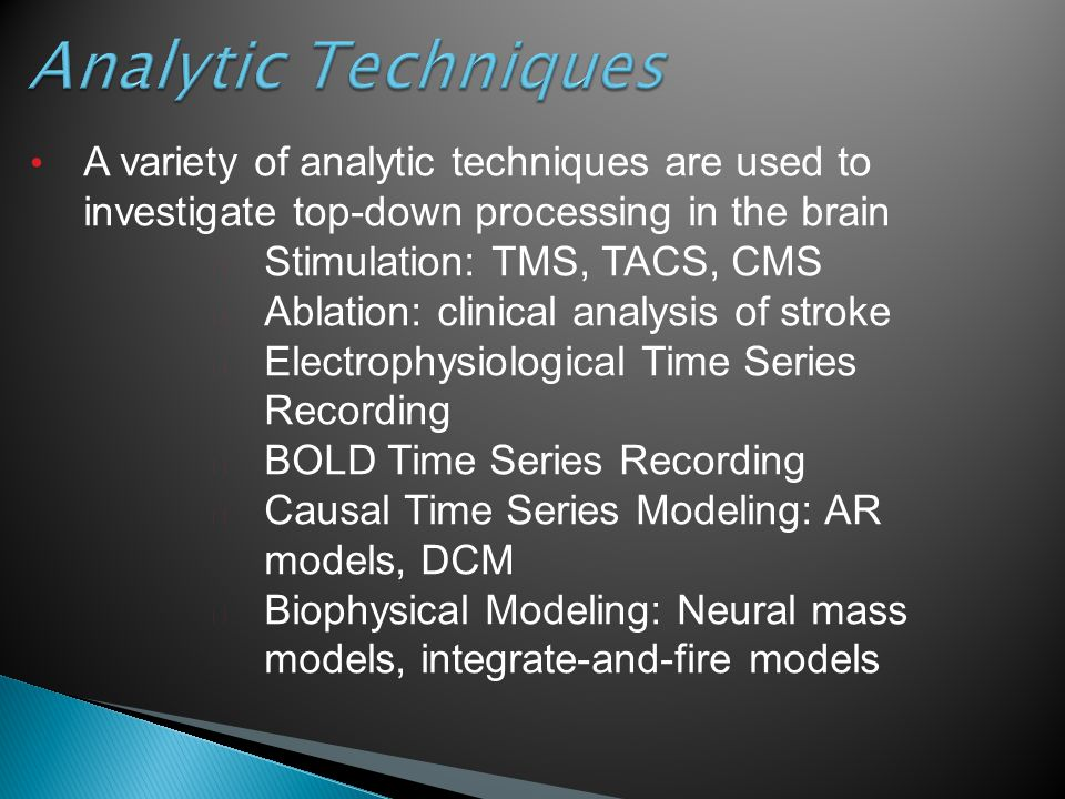 Analytic Techniques A variety of analytic techniques are used to investigate top-down processing in the brain ▶ Stimulation: TMS, TACS, CMS ▶ Ablation