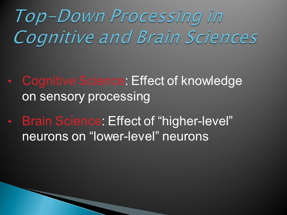 "Top-Down Processing in Cognitive and Brain Sciences Cognitive Science: Effect of knowledge on sensory processing Brain Science: Effect of ""higher-leve"