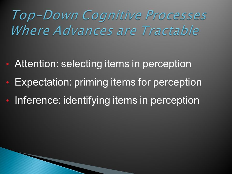 Top-Down Cognitive Processes Where Advances are Tractable Attention: selecting items in perception Expectation: priming items for perception Inference