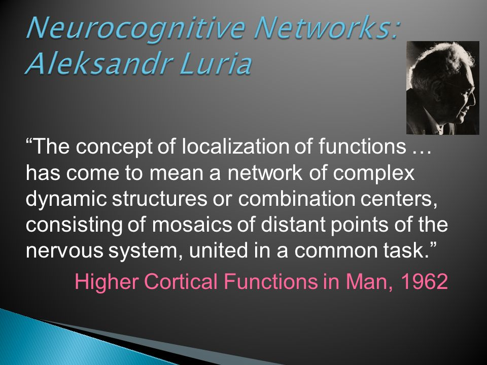 "Neurocognitive Networks: Aleksandr Luria ""The concept of localization of functions … has come to mean a network of complex dynamic structures or combi"