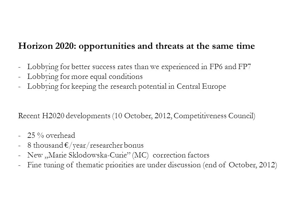 "Horizon 2020: opportunities and threats at the same time -Lobbying for better success rates than we experienced in FP6 and FP7 -Lobbying for more equal conditions -Lobbying for keeping the research potential in Central Europe Recent H2020 developments (10 October, 2012, Competitiveness Council) -25 % overhead -8 thousand €/year/researcher bonus -New ""Marie Sklodowska-Curie (MC) correction factors -Fine tuning of thematic priorities are under discussion (end of October, 2012)"