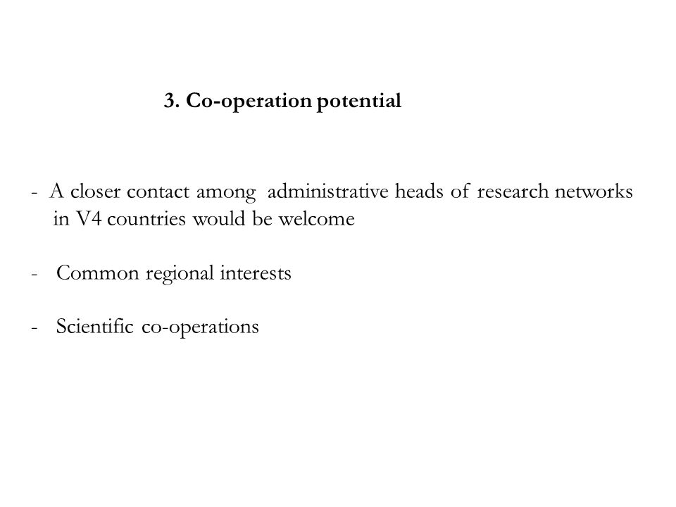 3. Co-operation potential - A closer contact among administrative heads of research networks in V4 countries would be welcome -Common regional interes