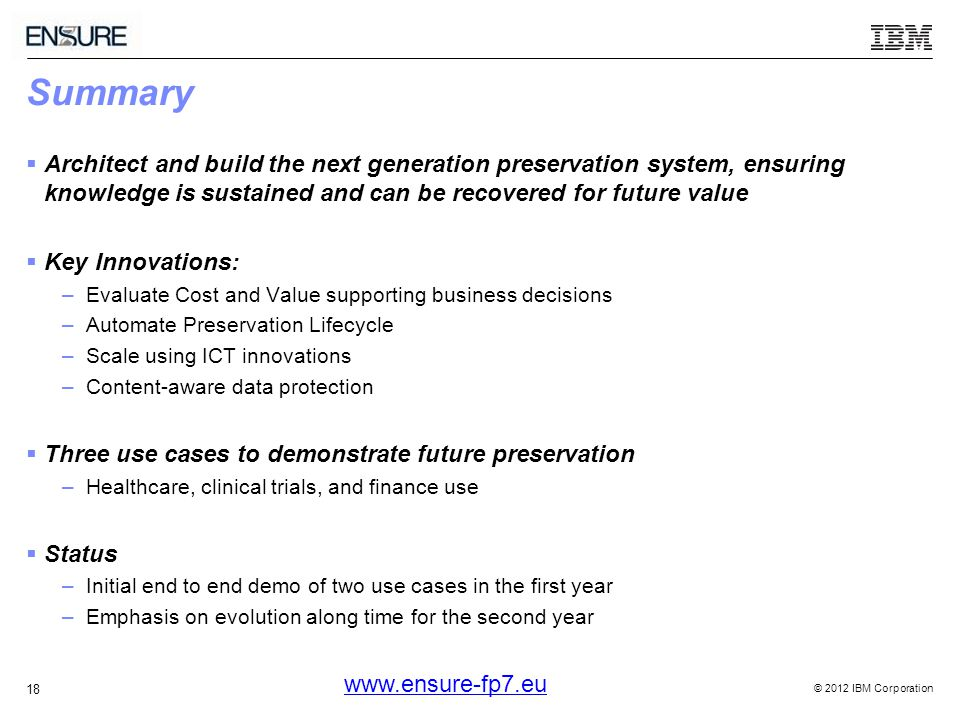 © 2012 IBM Corporation 18 Summary  Architect and build the next generation preservation system, ensuring knowledge is sustained and can be recovered for future value  Key Innovations: –Evaluate Cost and Value supporting business decisions –Automate Preservation Lifecycle –Scale using ICT innovations –Content-aware data protection  Three use cases to demonstrate future preservation –Healthcare, clinical trials, and finance use  Status –Initial end to end demo of two use cases in the first year –Emphasis on evolution along time for the second year
