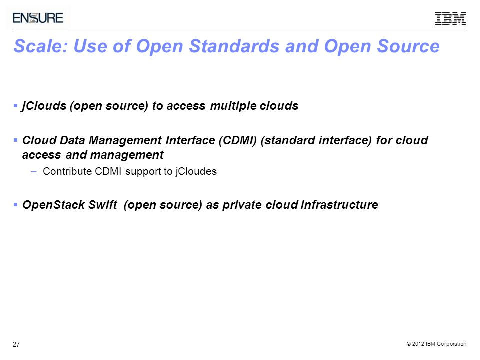 © 2012 IBM Corporation 27 Scale: Use of Open Standards and Open Source  jClouds (open source) to access multiple clouds  Cloud Data Management Interface (CDMI) (standard interface) for cloud access and management –Contribute CDMI support to jCloudes  OpenStack Swift (open source) as private cloud infrastructure