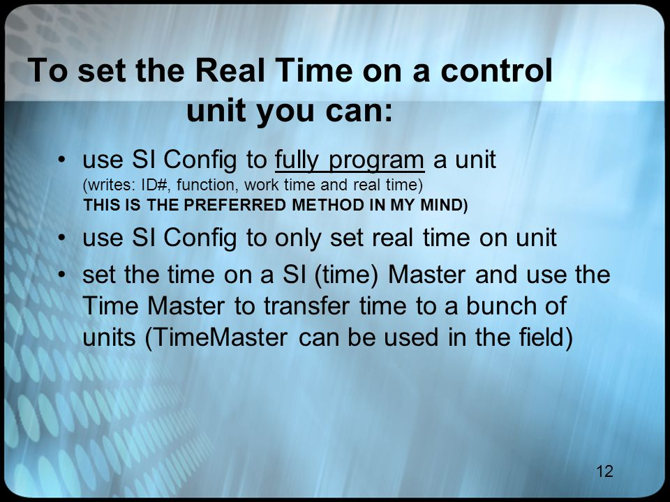 12 To set the Real Time on a control unit you can: use SI Config to fully program a unit (writes: ID#, function, work time and real time) THIS IS THE