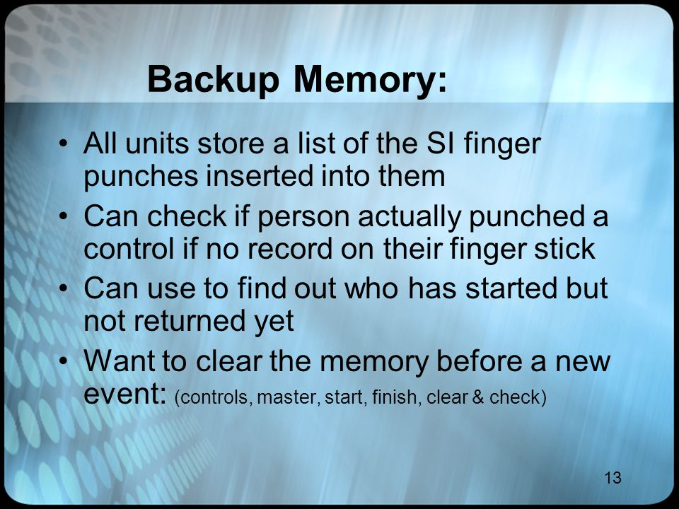 13 Backup Memory: All units store a list of the SI finger punches inserted into them Can check if person actually punched a control if no record on th