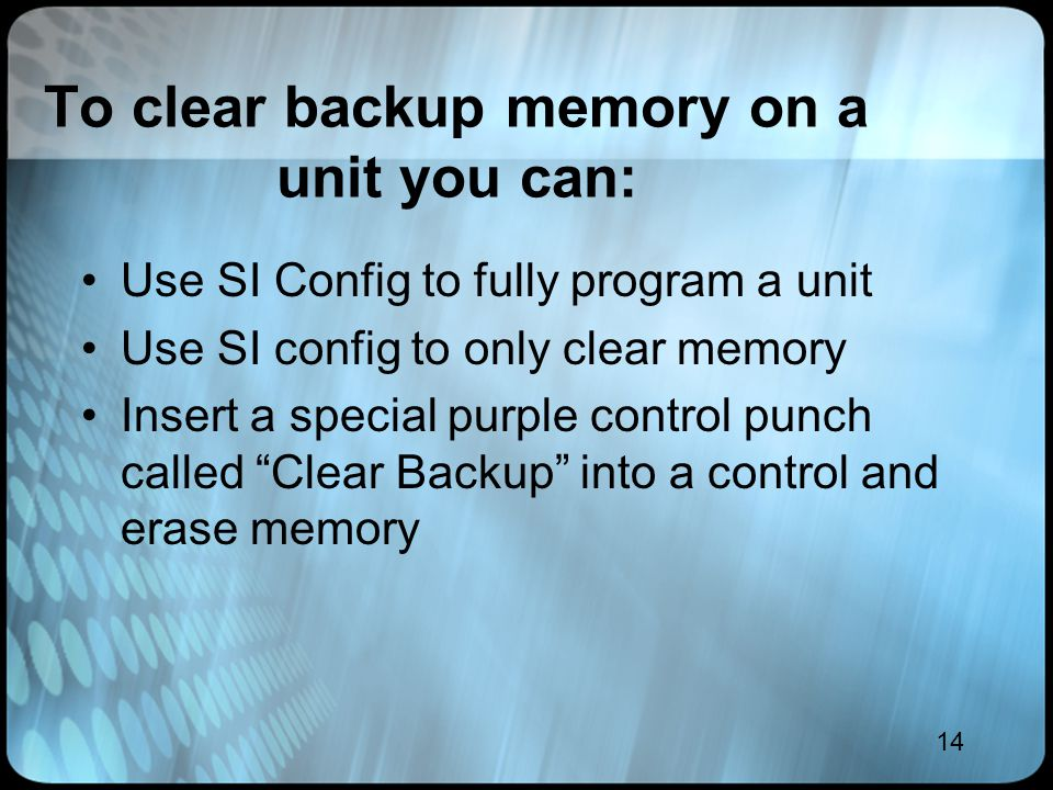 14 To clear backup memory on a unit you can: Use SI Config to fully program a unit Use SI config to only clear memory Insert a special purple control